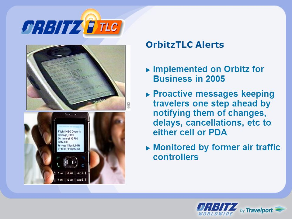 OrbitzTLC Alerts Implemented on Orbitz for Business in 2005 Proactive messages keeping travelers one step ahead by notifying them of changes, delays, cancellations, etc to either cell or PDA Monitored by former air traffic controllers