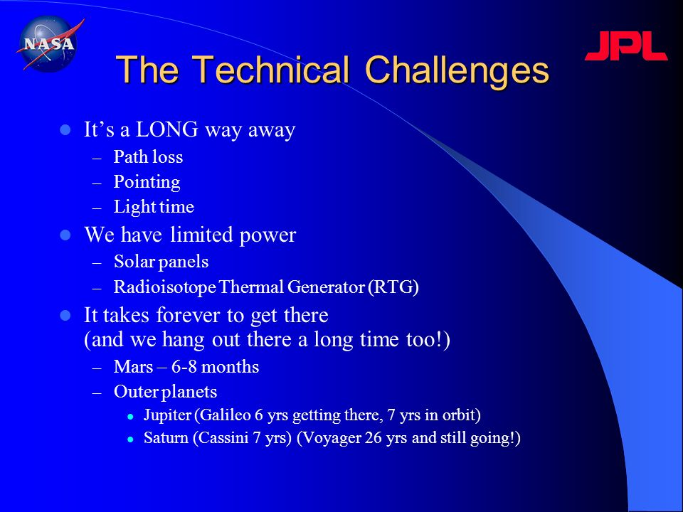 The Technical Challenges Its a LONG way away – Path loss – Pointing – Light time We have limited power – Solar panels – Radioisotope Thermal Generator