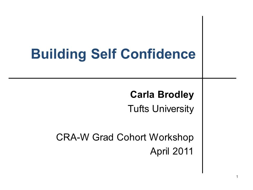 Building Self Confidence Carla Brodley Tufts University CRA-W Grad Cohort Workshop April 2011 1