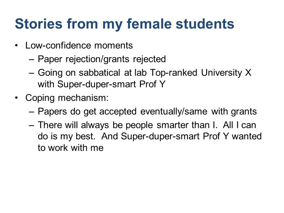Stories from my female students Low-confidence moments –Paper rejection/grants rejected –Going on sabbatical at lab Top-ranked University X with Super-duper-smart Prof Y Coping mechanism: –Papers do get accepted eventually/same with grants –There will always be people smarter than I.
