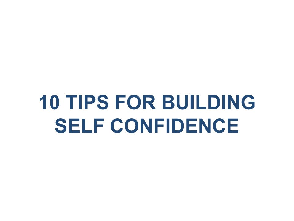 10 TIPS FOR BUILDING SELF CONFIDENCE
