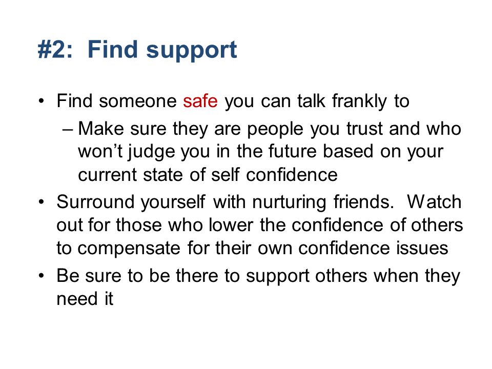 #2: Find support Find someone safe you can talk frankly to –Make sure they are people you trust and who wont judge you in the future based on your current state of self confidence Surround yourself with nurturing friends.