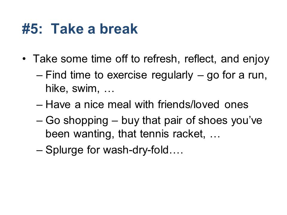 #5: Take a break Take some time off to refresh, reflect, and enjoy –Find time to exercise regularly – go for a run, hike, swim, … –Have a nice meal with friends/loved ones –Go shopping – buy that pair of shoes youve been wanting, that tennis racket, … –Splurge for wash-dry-fold….