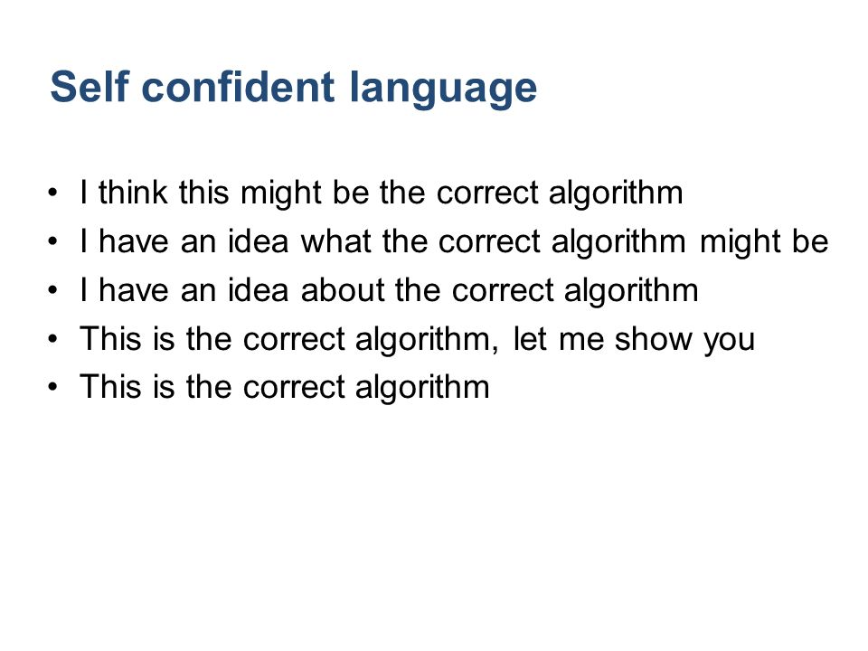Self confident language I think this might be the correct algorithm I have an idea what the correct algorithm might be I have an idea about the correct algorithm This is the correct algorithm, let me show you This is the correct algorithm