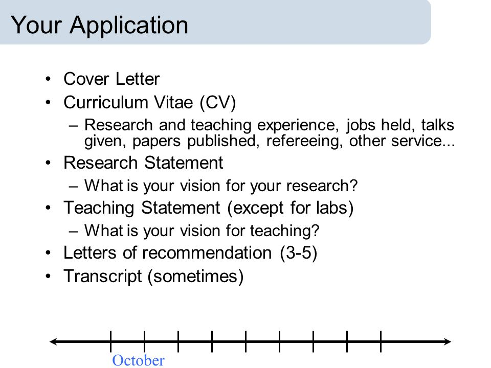 Your Application Cover Letter Curriculum Vitae (CV) –Research and teaching experience, jobs held, talks given, papers published, refereeing, other ser