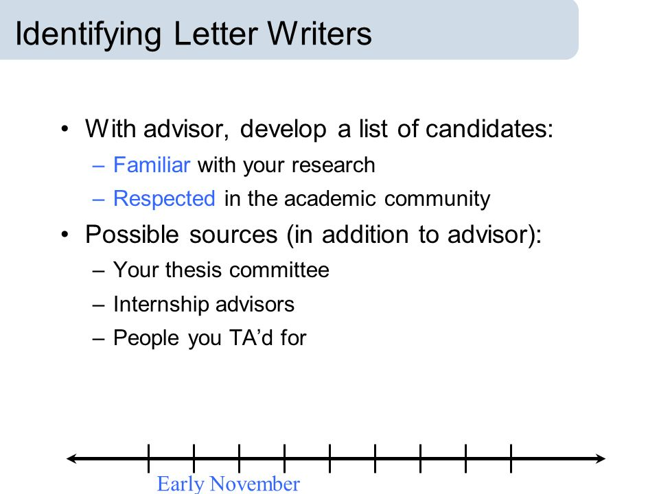 Identifying Letter Writers With advisor, develop a list of candidates: –Familiar with your research –Respected in the academic community Possible sour