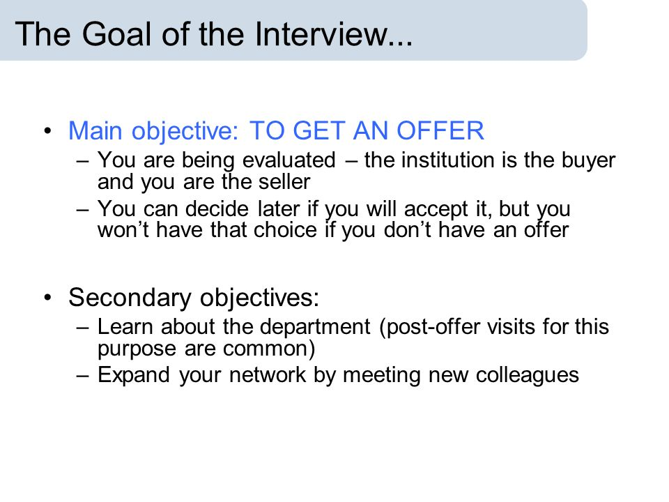 The Goal of the Interview... Main objective: TO GET AN OFFER –You are being evaluated – the institution is the buyer and you are the seller –You can d
