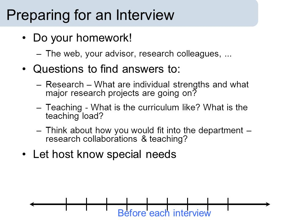 Preparing for an Interview Do your homework. –The web, your advisor, research colleagues,...