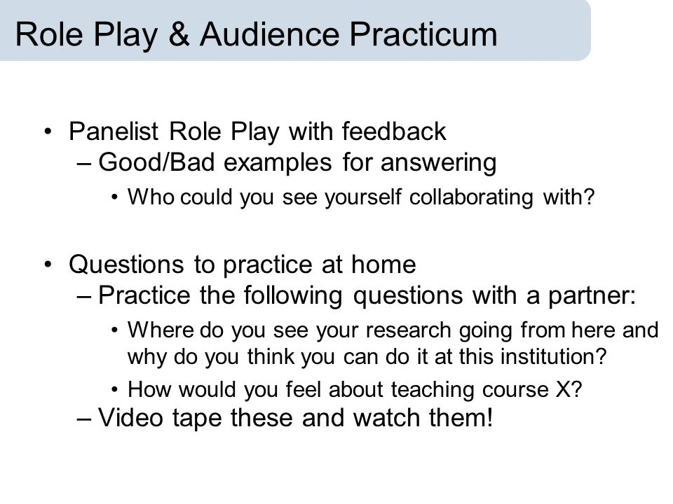 Role Play & Audience Practicum Panelist Role Play with feedback –Good/Bad examples for answering Who could you see yourself collaborating with? Questi