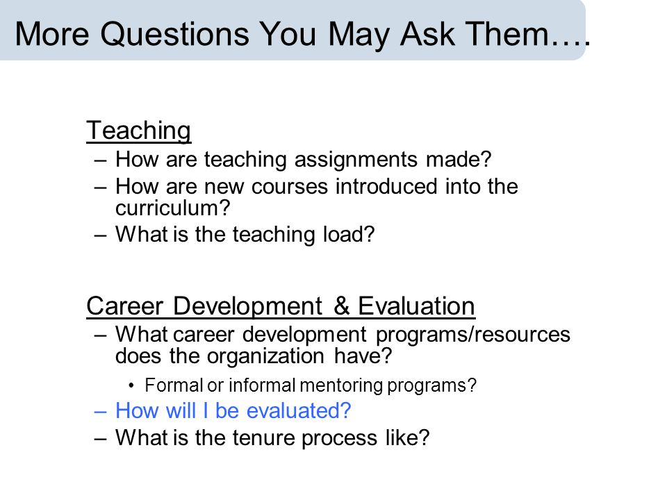 More Questions You May Ask Them…. Teaching –How are teaching assignments made? –How are new courses introduced into the curriculum? –What is the teach