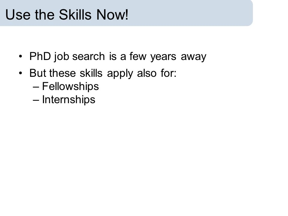 Use the Skills Now! PhD job search is a few years away But these skills apply also for: –Fellowships –Internships