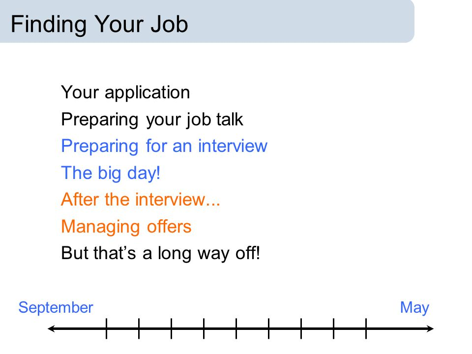 Finding Your Job Your application Preparing your job talk Preparing for an interview The big day.