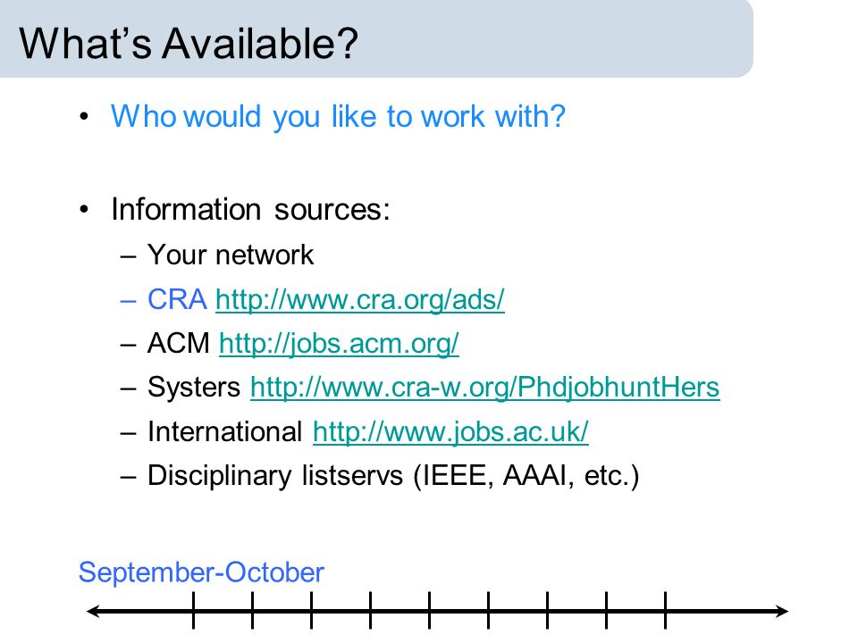 Whats Available? Who would you like to work with? Information sources: –Your network –CRA http://www.cra.org/ads/http://www.cra.org/ads/ –ACM http://j