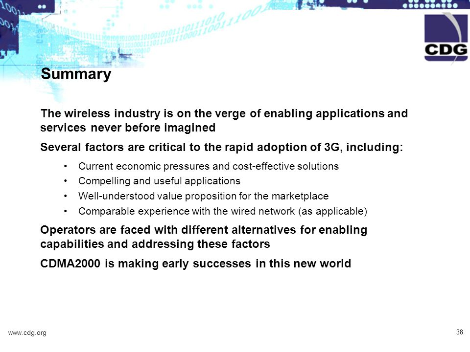 www.cdg.org 38 Summary The wireless industry is on the verge of enabling applications and services never before imagined Several factors are critical to the rapid adoption of 3G, including: Current economic pressures and cost-effective solutions Compelling and useful applications Well-understood value proposition for the marketplace Comparable experience with the wired network (as applicable) Operators are faced with different alternatives for enabling capabilities and addressing these factors CDMA2000 is making early successes in this new world