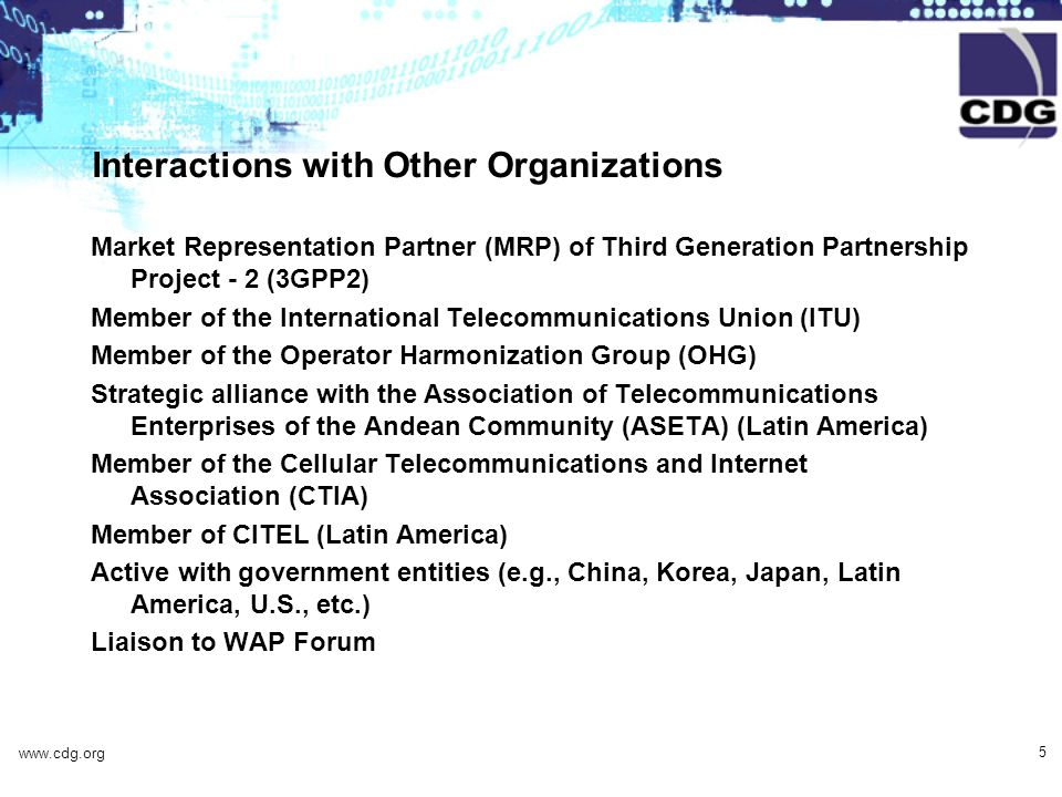 www.cdg.org 5 Interactions with Other Organizations Market Representation Partner (MRP) of Third Generation Partnership Project - 2 (3GPP2) Member of the International Telecommunications Union (ITU) Member of the Operator Harmonization Group (OHG) Strategic alliance with the Association of Telecommunications Enterprises of the Andean Community (ASETA) (Latin America) Member of the Cellular Telecommunications and Internet Association (CTIA) Member of CITEL (Latin America) Active with government entities (e.g., China, Korea, Japan, Latin America, U.S., etc.) Liaison to WAP Forum