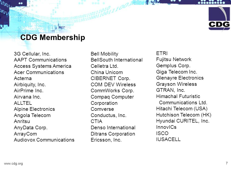 www.cdg.org 7 CDG Membership Bell Mobility BellSouth International Celletra Ltd. China Unicom CIBERNET Corp. COM DEV Wireless CommWorks Corp. Compaq C
