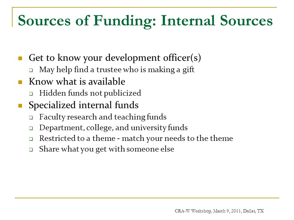 CRA-W Workshop, March 9, 2011, Dallas, TX Sources of Funding: Internal Sources Get to know your development officer(s) May help find a trustee who is making a gift Know what is available Hidden funds not publicized Specialized internal funds Faculty research and teaching funds Department, college, and university funds Restricted to a theme - match your needs to the theme Share what you get with someone else
