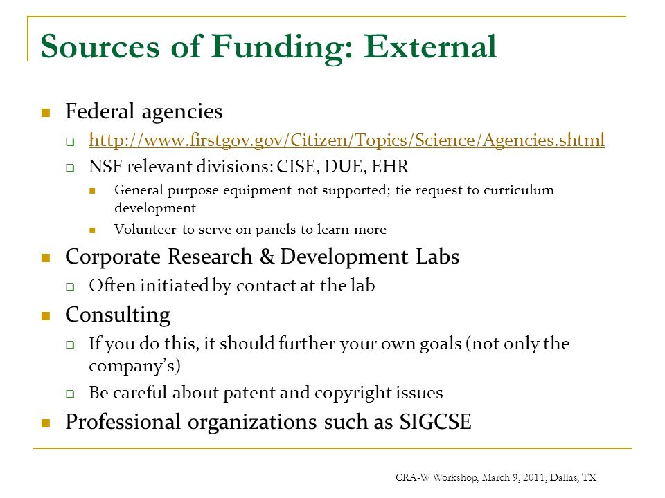 CRA-W Workshop, March 9, 2011, Dallas, TX Sources of Funding: External Federal agencies http://www.firstgov.gov/Citizen/Topics/Science/Agencies.shtml NSF relevant divisions: CISE, DUE, EHR General purpose equipment not supported; tie request to curriculum development Volunteer to serve on panels to learn more Corporate Research & Development Labs Often initiated by contact at the lab Consulting If you do this, it should further your own goals (not only the companys) Be careful about patent and copyright issues Professional organizations such as SIGCSE