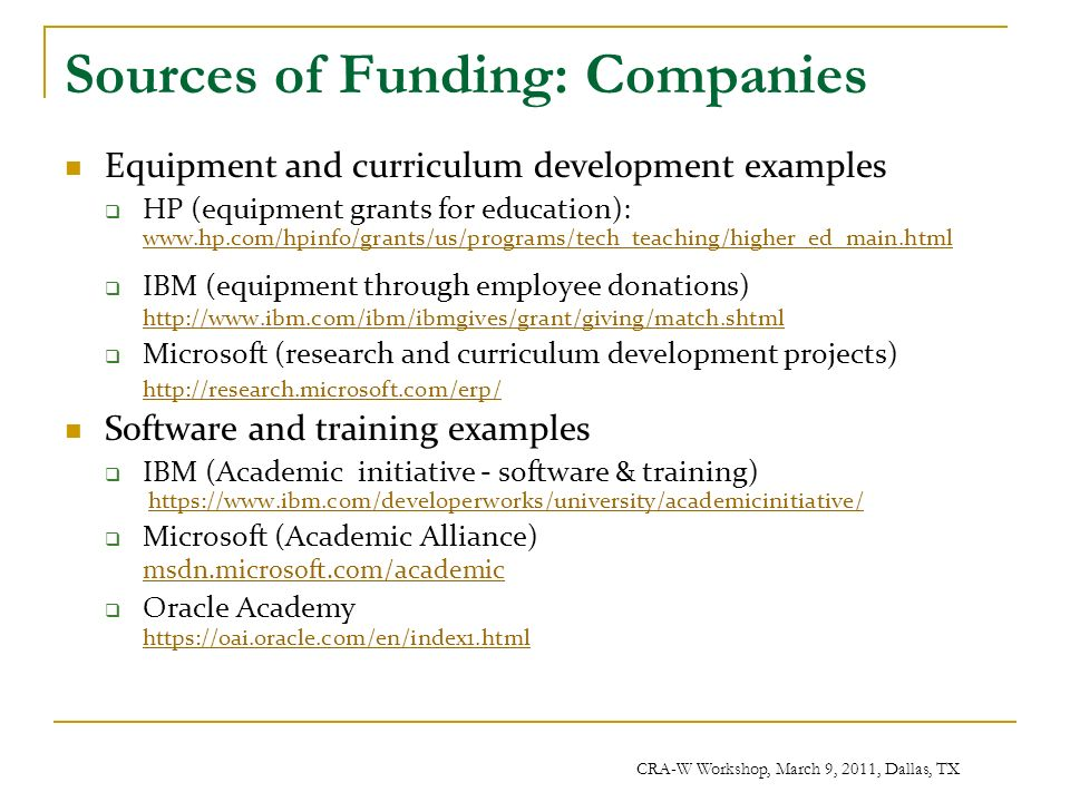 CRA-W Workshop, March 9, 2011, Dallas, TX Sources of Funding: Companies Equipment and curriculum development examples HP (equipment grants for education): www.hp.com/hpinfo/grants/us/programs/tech_teaching/higher_ed_main.html www.hp.com/hpinfo/grants/us/programs/tech_teaching/higher_ed_main.html IBM (equipment through employee donations) http://www.ibm.com/ibm/ibmgives/grant/giving/match.shtml http://www.ibm.com/ibm/ibmgives/grant/giving/match.shtml Microsoft (research and curriculum development projects) http://research.microsoft.com/erp/ Software and training examples IBM (Academic initiative - software & training) https://www.ibm.com/developerworks/university/academicinitiative/https://www.ibm.com/developerworks/university/academicinitiative/ Microsoft (Academic Alliance) msdn.microsoft.com/academic msdn.microsoft.com/academic Oracle Academy https://oai.oracle.com/en/index1.html https://oai.oracle.com/en/index1.html