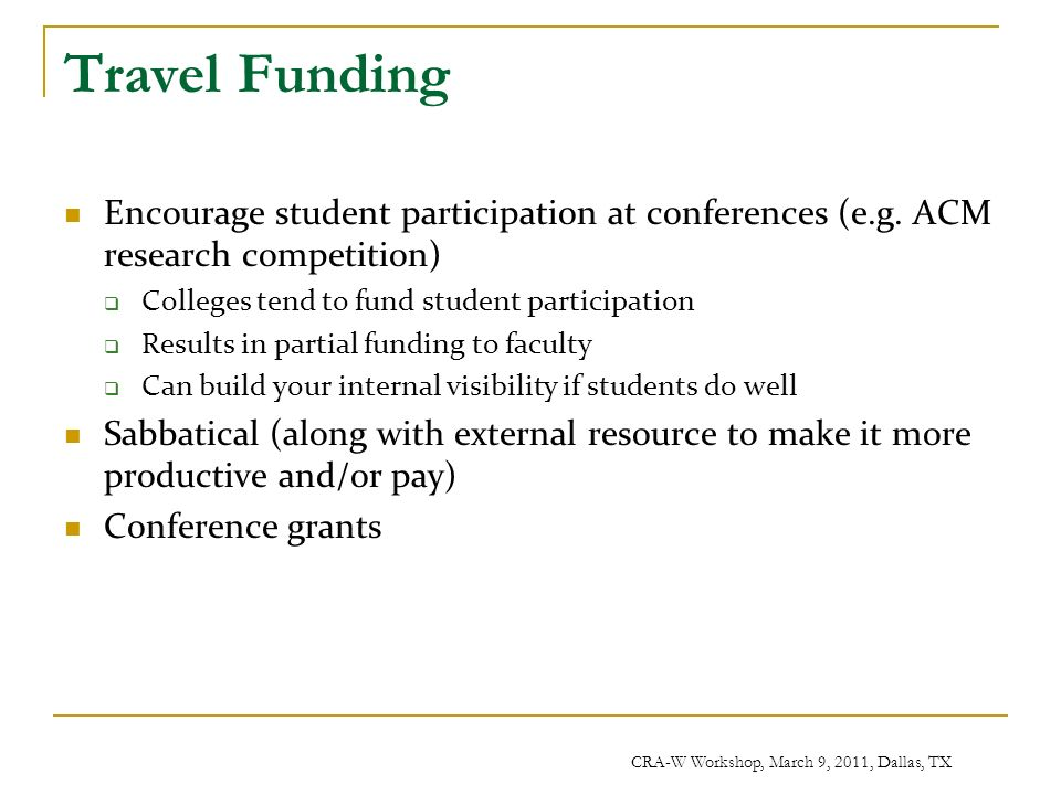 CRA-W Workshop, March 9, 2011, Dallas, TX Travel Funding Encourage student participation at conferences (e.g.