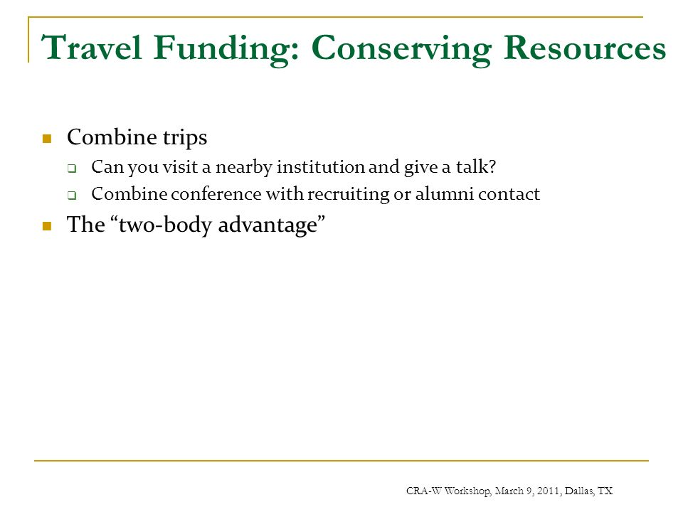 CRA-W Workshop, March 9, 2011, Dallas, TX Travel Funding: Conserving Resources Combine trips Can you visit a nearby institution and give a talk.