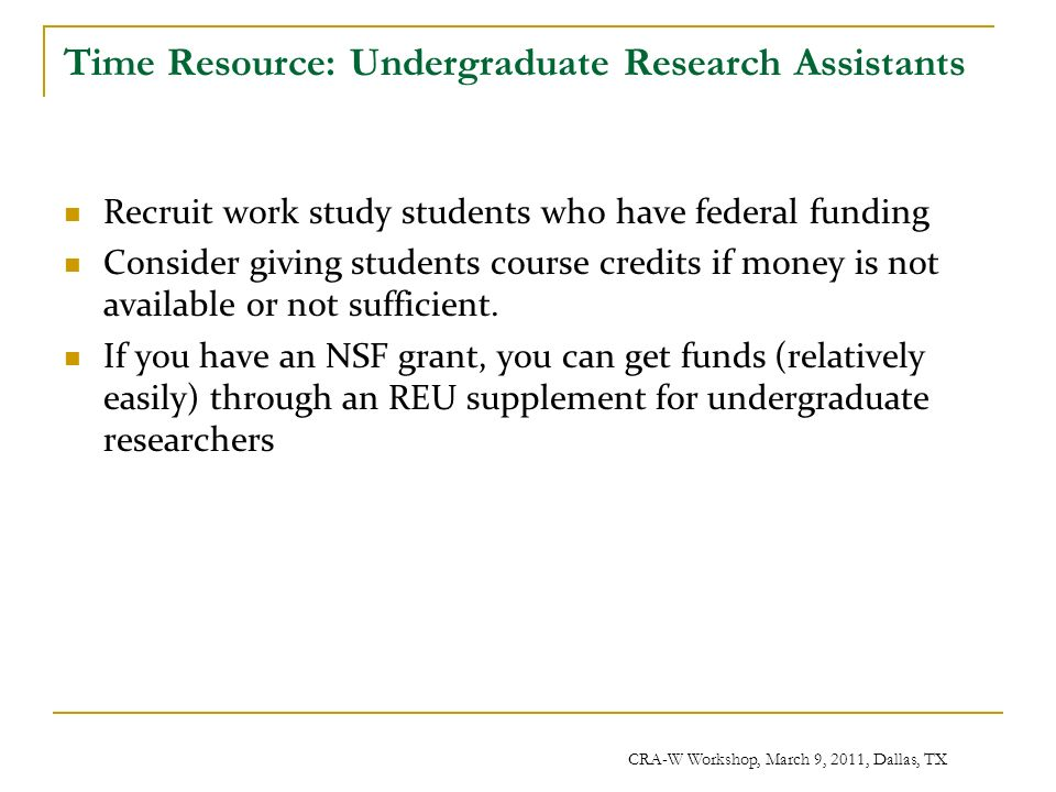CRA-W Workshop, March 9, 2011, Dallas, TX Time Resource: Undergraduate Research Assistants Recruit work study students who have federal funding Consider giving students course credits if money is not available or not sufficient.
