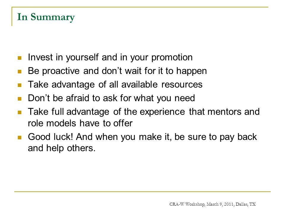 CRA-W Workshop, March 9, 2011, Dallas, TX In Summary Invest in yourself and in your promotion Be proactive and dont wait for it to happen Take advantage of all available resources Dont be afraid to ask for what you need Take full advantage of the experience that mentors and role models have to offer Good luck.