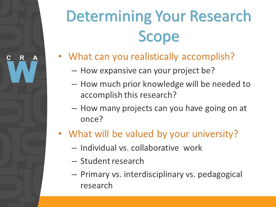 Determining Your Research Scope What can you realistically accomplish? – How expansive can your project be? – How much prior knowledge will be needed