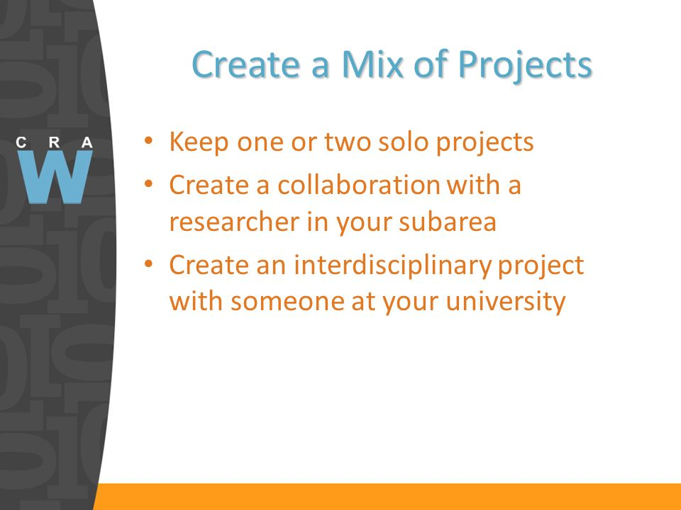 Create a Mix of Projects Keep one or two solo projects Create a collaboration with a researcher in your subarea Create an interdisciplinary project wi