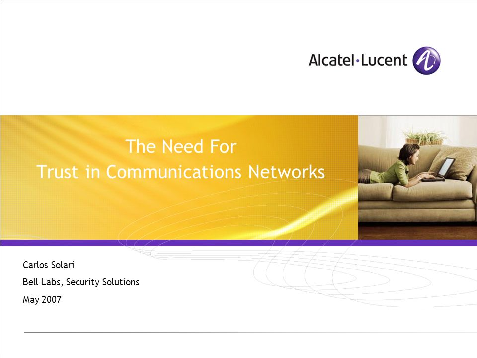 The Need For Trust in Communications Networks Carlos Solari Bell Labs, Security Solutions May 2007