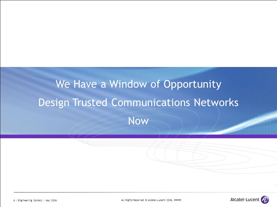 All Rights Reserved © Alcatel-Lucent 2006, ##### 6 | Engineering Society | May 2006 We Have a Window of Opportunity Design Trusted Communications Netw