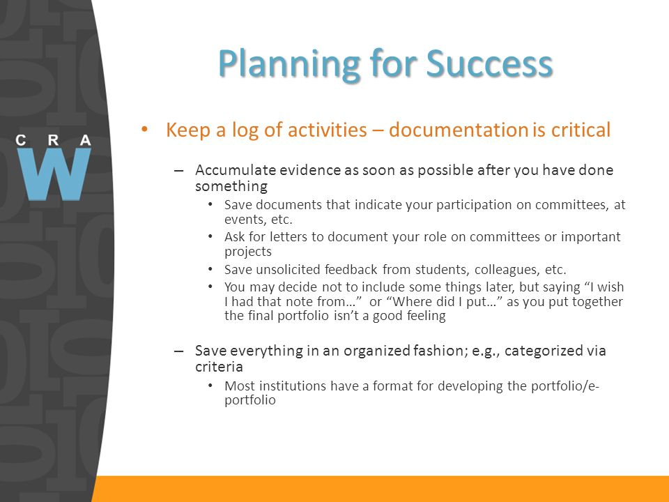 Planning for Success Keep a log of activities – documentation is critical – Accumulate evidence as soon as possible after you have done something Save documents that indicate your participation on committees, at events, etc.