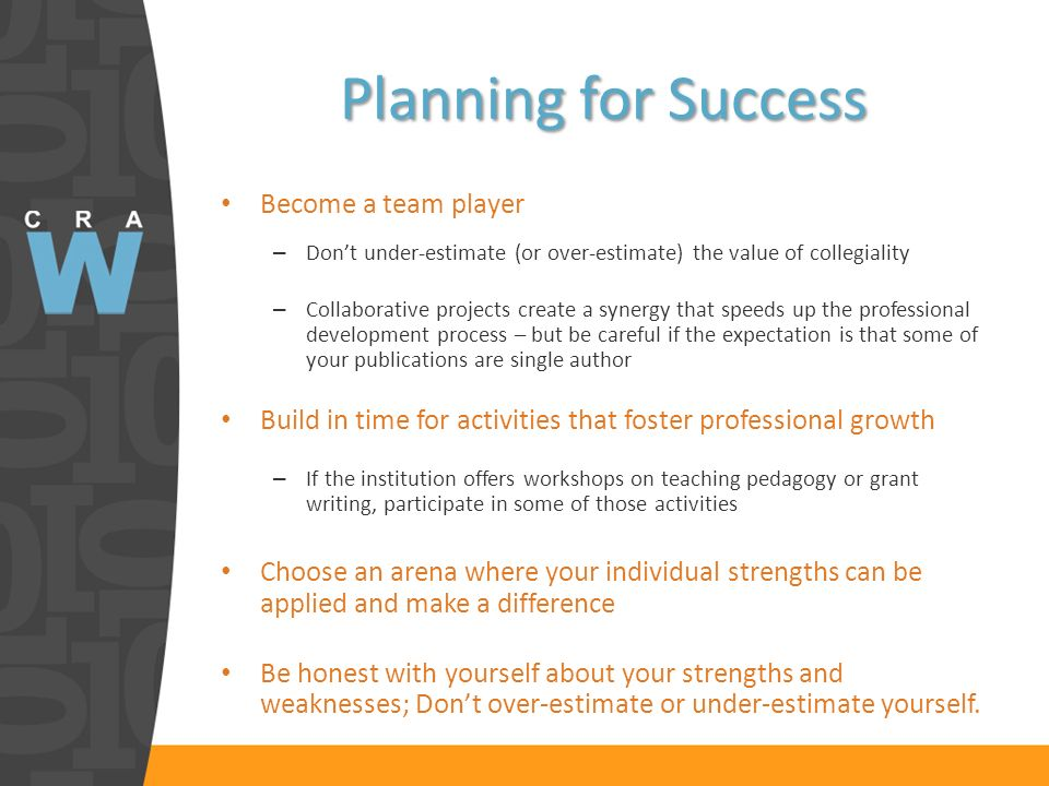 Planning for Success Become a team player – Dont under-estimate (or over-estimate) the value of collegiality – Collaborative projects create a synergy that speeds up the professional development process – but be careful if the expectation is that some of your publications are single author Build in time for activities that foster professional growth – If the institution offers workshops on teaching pedagogy or grant writing, participate in some of those activities Choose an arena where your individual strengths can be applied and make a difference Be honest with yourself about your strengths and weaknesses; Dont over-estimate or under-estimate yourself.