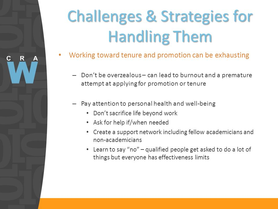 Challenges & Strategies for Handling Them Working toward tenure and promotion can be exhausting – Dont be overzealous – can lead to burnout and a premature attempt at applying for promotion or tenure – Pay attention to personal health and well-being Dont sacrifice life beyond work Ask for help if/when needed Create a support network including fellow academicians and non-academicians Learn to say no – qualified people get asked to do a lot of things but everyone has effectiveness limits