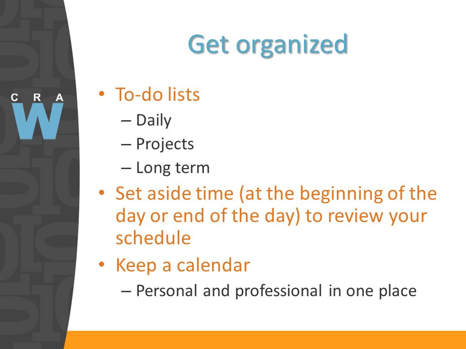 Get organized To-do lists – Daily – Projects – Long term Set aside time (at the beginning of the day or end of the day) to review your schedule Keep a