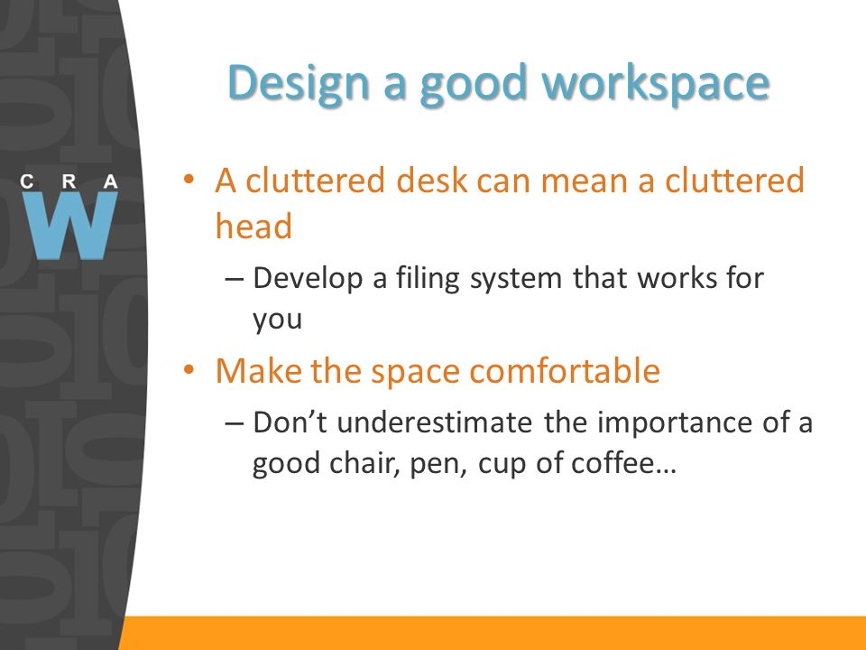 Design a good workspace A cluttered desk can mean a cluttered head – Develop a filing system that works for you Make the space comfortable – Dont unde