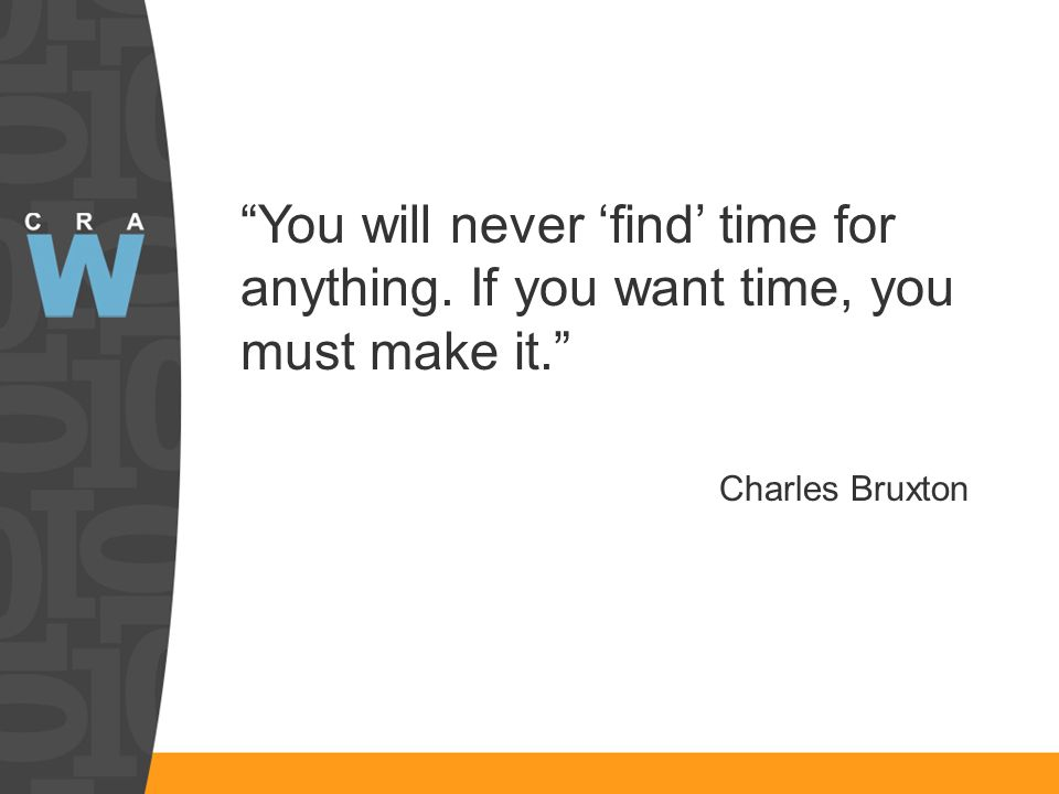 You will never find time for anything. If you want time, you must make it. Charles Bruxton