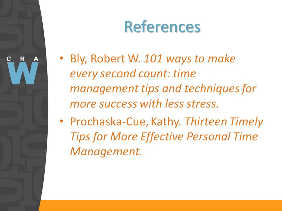 References Bly, Robert W. 101 ways to make every second count: time management tips and techniques for more success with less stress. Prochaska-Cue, K