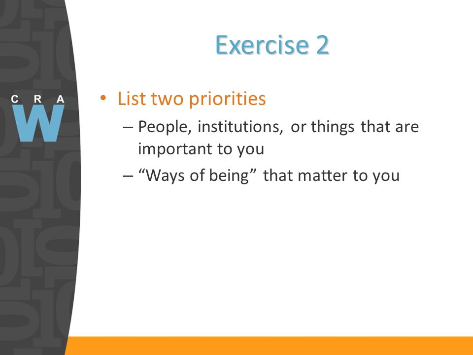 Exercise 2 List two priorities – People, institutions, or things that are important to you – Ways of being that matter to you
