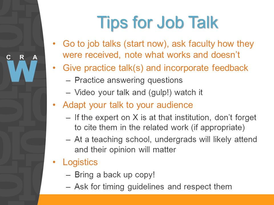 Tips for Job Talk Go to job talks (start now), ask faculty how they were received, note what works and doesnt Give practice talk(s) and incorporate feedback –Practice answering questions –Video your talk and (gulp!) watch it Adapt your talk to your audience –If the expert on X is at that institution, dont forget to cite them in the related work (if appropriate) –At a teaching school, undergrads will likely attend and their opinion will matter Logistics –Bring a back up copy.