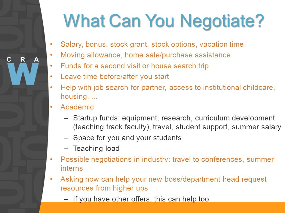 What Can You Negotiate? Salary, bonus, stock grant, stock options, vacation time Moving allowance, home sale/purchase assistance Funds for a second vi