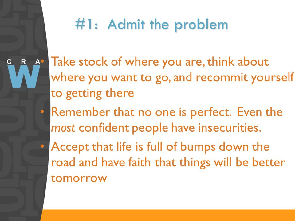#1: Admit the problem Take stock of where you are, think about where you want to go, and recommit yourself to getting there Remember that no one is pe