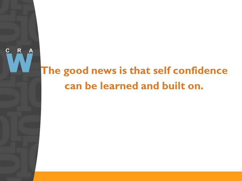 The good news is that self confidence can be learned and built on.