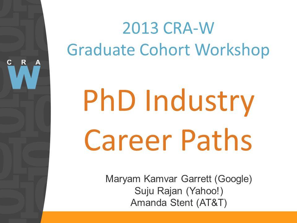 2013 CRA-W Graduate Cohort Workshop PhD Industry Career Paths Maryam Kamvar Garrett (Google) Suju Rajan (Yahoo!) Amanda Stent (AT&T)