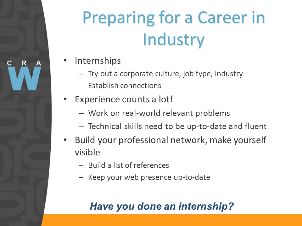 Preparing for a Career in Industry Internships – Try out a corporate culture, job type, industry – Establish connections Experience counts a lot.