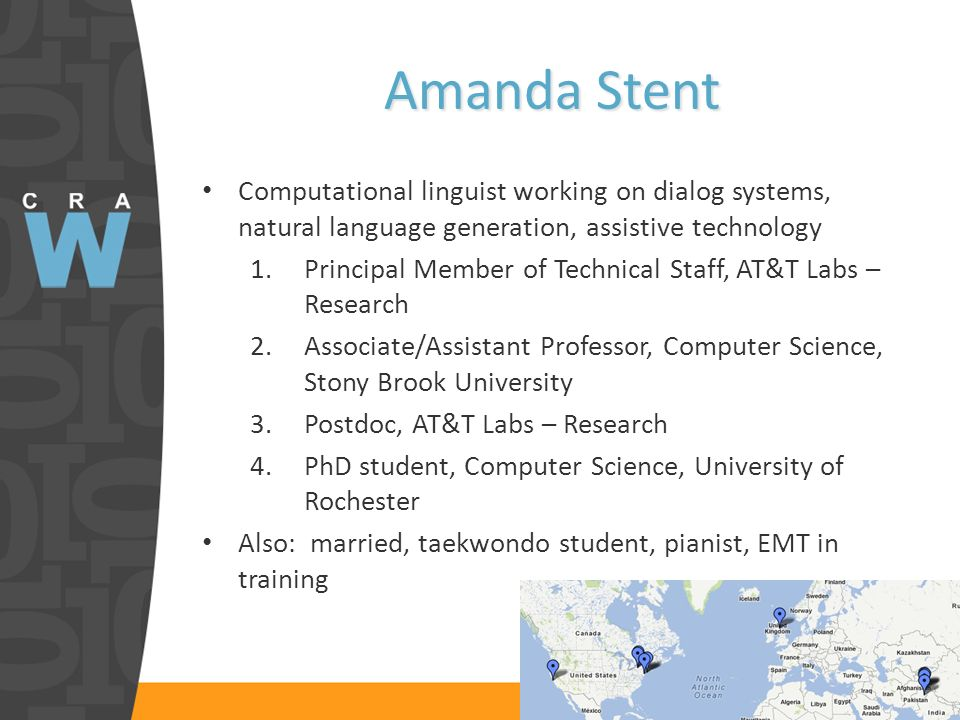 Amanda Stent Computational linguist working on dialog systems, natural language generation, assistive technology 1.Principal Member of Technical Staff, AT&T Labs – Research 2.Associate/Assistant Professor, Computer Science, Stony Brook University 3.Postdoc, AT&T Labs – Research 4.PhD student, Computer Science, University of Rochester Also: married, taekwondo student, pianist, EMT in training
