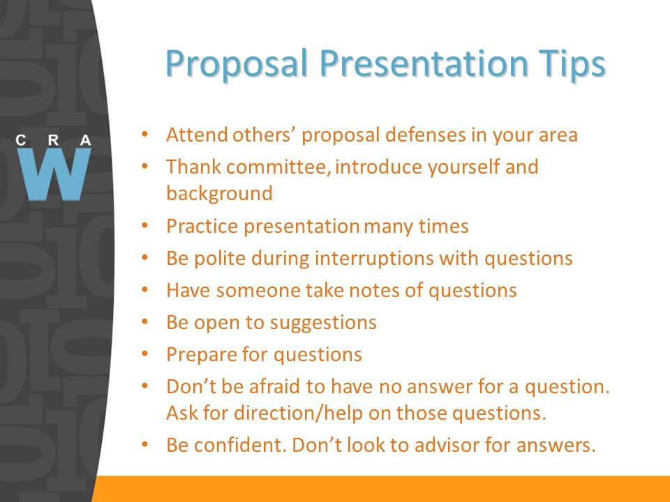 Proposal Presentation Tips Attend others proposal defenses in your area Thank committee, introduce yourself and background Practice presentation many times Be polite during interruptions with questions Have someone take notes of questions Be open to suggestions Prepare for questions Dont be afraid to have no answer for a question.