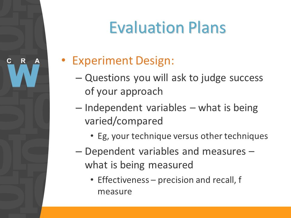 Evaluation Plans Experiment Design: – Questions you will ask to judge success of your approach – Independent variables – what is being varied/compared Eg, your technique versus other techniques – Dependent variables and measures – what is being measured Effectiveness – precision and recall, f measure