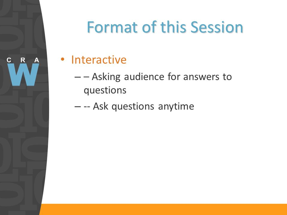 Format of this Session Interactive – – Asking audience for answers to questions – -- Ask questions anytime