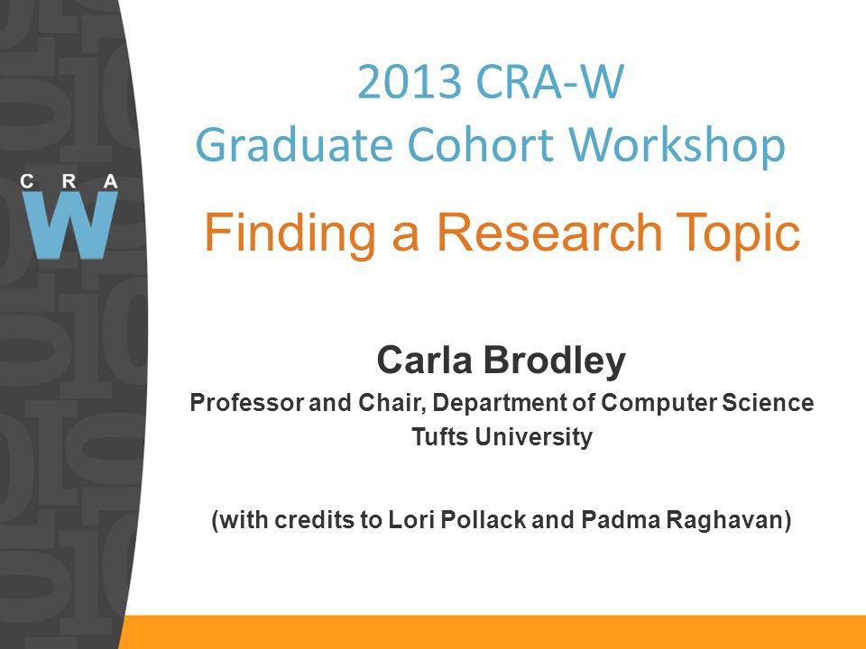 2013 CRA-W Graduate Cohort Workshop Finding a Research Topic Carla Brodley Professor and Chair, Department of Computer Science Tufts University (with